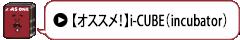 【オススメ!】i-CUBE(incubator)